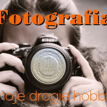 Fotografia – moje drogie hobby